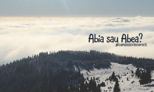 Cum se scrie corect? Abia sau Abea?